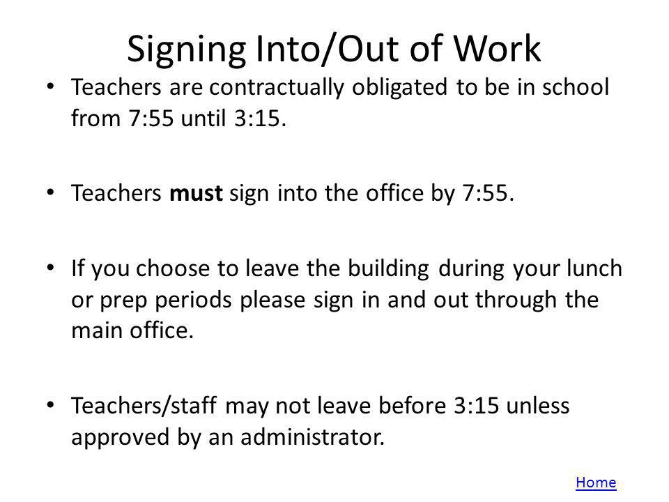 Signing Into/Out of Work Teachers are contractually obligated to be in school from 7:55 until 3:15.