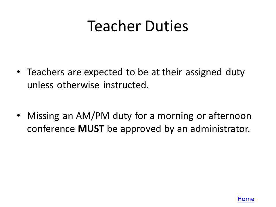 Teacher Duties Teachers are expected to be at their assigned duty unless otherwise instructed. Missing an AM/PM duty for a morning or afternoon confer