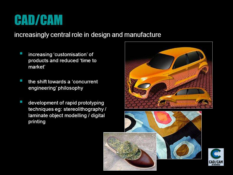 CAD/CAM increasingly central role in design and manufacture increasing customisation of products and reduced time to market the shift towards a concur
