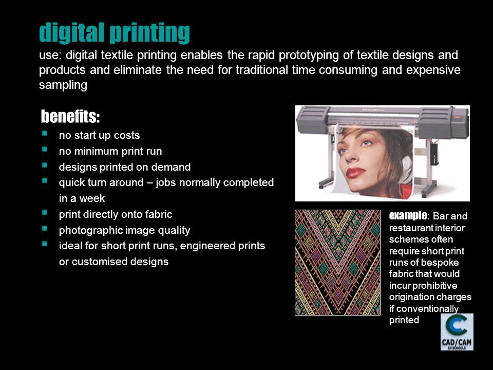 digital printing use: digital textile printing enables the rapid prototyping of textile designs and products and eliminate the need for traditional time consuming and expensive sampling benefits: no start up costs no minimum print run designs printed on demand quick turn around – jobs normally completed in a week print directly onto fabric photographic image quality ideal for short print runs, engineered prints or customised designs example : Bar and restaurant interior schemes often require short print runs of bespoke fabric that would incur prohibitive origination charges if conventionally printed