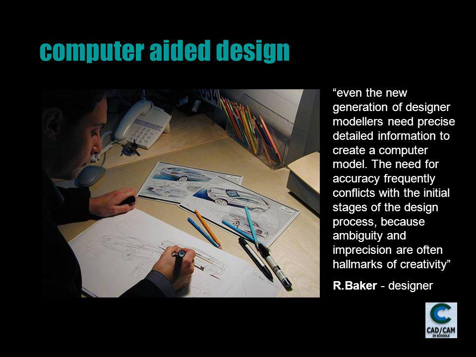 computer aided design even the new generation of designer modellers need precise detailed information to create a computer model.