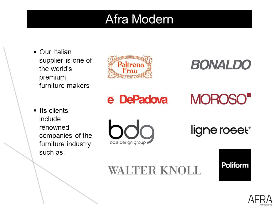 Our Italian supplier is one of the worlds premium furniture makers Its clients include renowned companies of the furniture industry such as: Afra Modern