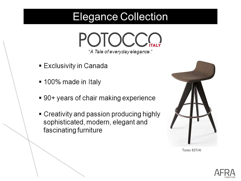Exclusivity in Canada 100% made in Italy 90+ years of chair making experience Creativity and passion producing highly sophisticated, modern, elegant and fascinating furniture A Tale of everyday elegance.