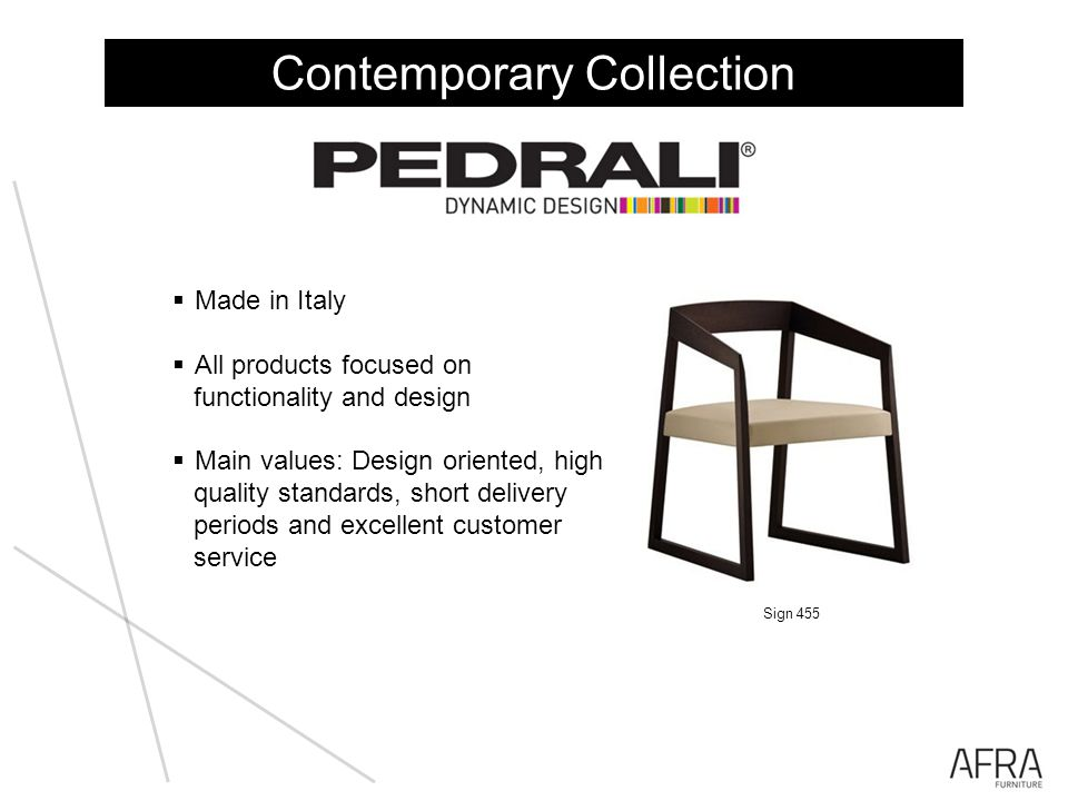 Made in Italy All products focused on functionality and design Main values: Design oriented, high quality standards, short delivery periods and excellent customer service Contemporary Collection Sign 455