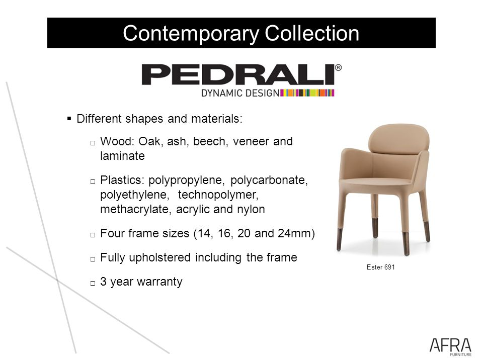 Different shapes and materials: Wood: Oak, ash, beech, veneer and laminate Plastics: polypropylene, polycarbonate, polyethylene, technopolymer, methacrylate, acrylic and nylon Four frame sizes (14, 16, 20 and 24mm) Fully upholstered including the frame 3 year warranty Contemporary Collection Ester 691