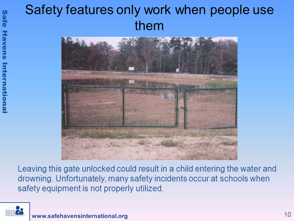 10 Leaving this gate unlocked could result in a child entering the water and drowning. Unfortunately, many safety incidents occur at schools when safe