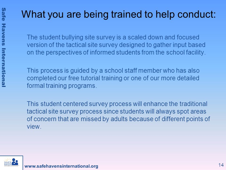 14 The student bullying site survey is a scaled down and focused version of the tactical site survey designed to gather input based on the perspectives of informed students from the school facility.