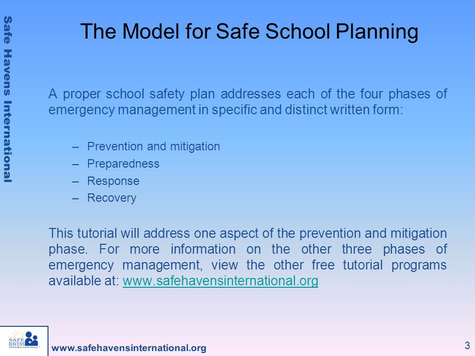 3 The Model for Safe School Planning A proper school safety plan addresses each of the four phases of emergency management in specific and distinct written form: –Prevention and mitigation –Preparedness –Response –Recovery This tutorial will address one aspect of the prevention and mitigation phase.