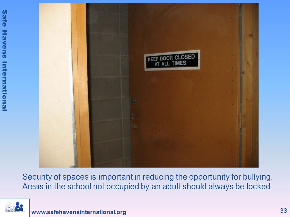 33 Security of spaces is important in reducing the opportunity for bullying. Areas in the school not occupied by an adult should always be locked.