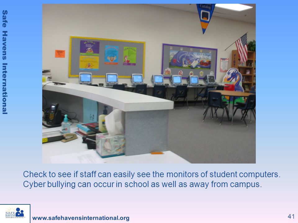 41 Check to see if staff can easily see the monitors of student computers. Cyber bullying can occur in school as well as away from campus.