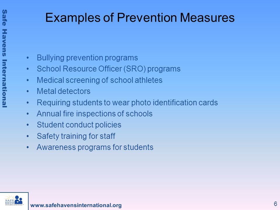 6 Examples of Prevention Measures Bullying prevention programs School Resource Officer (SRO) programs Medical screening of school athletes Metal detec
