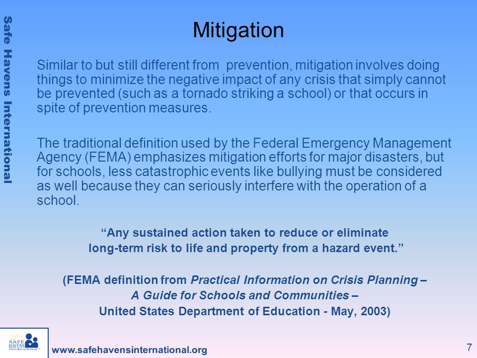 7 Mitigation Similar to but still different from prevention, mitigation involves doing things to minimize the negative impact of any crisis that simply cannot be prevented (such as a tornado striking a school) or that occurs in spite of prevention measures.