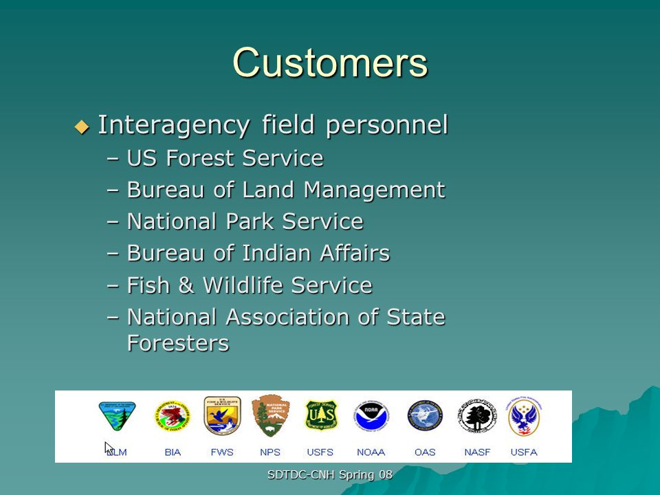 SDTDC-CNH Spring 08 Customers Interagency field personnel Interagency field personnel –US Forest Service –Bureau of Land Management –National Park Ser