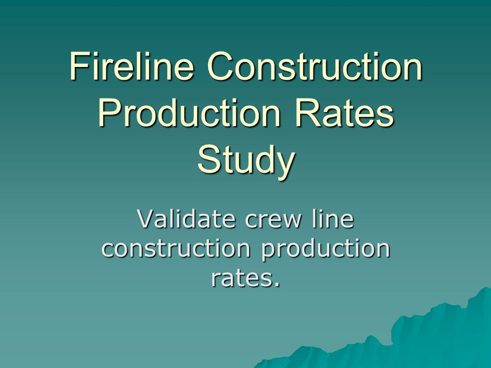 Fireline Construction Production Rates Study Validate crew line construction production rates.