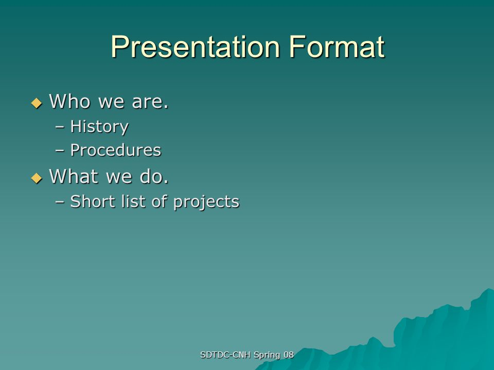 SDTDC-CNH Spring 08 Presentation Format Who we are. Who we are. –History –Procedures What we do. What we do. –Short list of projects