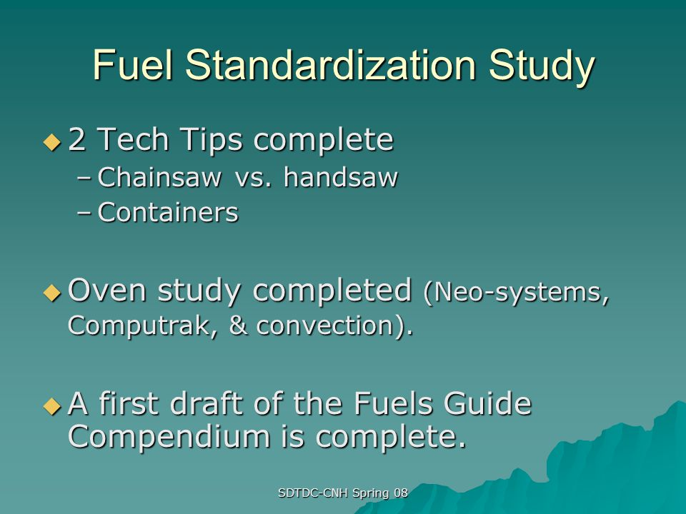 SDTDC-CNH Spring 08 Fuel Standardization Study 2 Tech Tips complete 2 Tech Tips complete –Chainsaw vs. handsaw –Containers Oven study completed (Neo-s