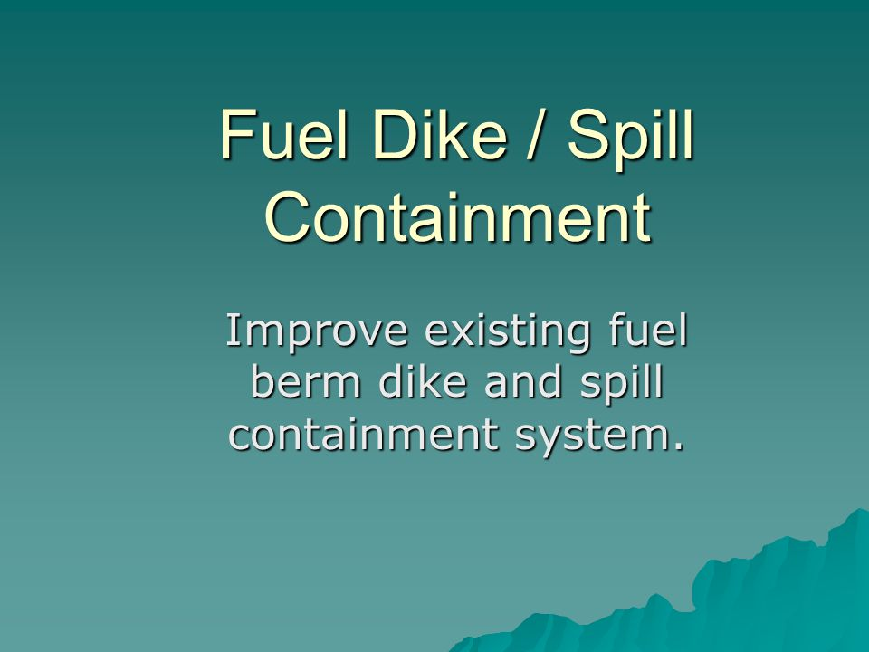 Fuel Dike / Spill Containment Improve existing fuel berm dike and spill containment system.