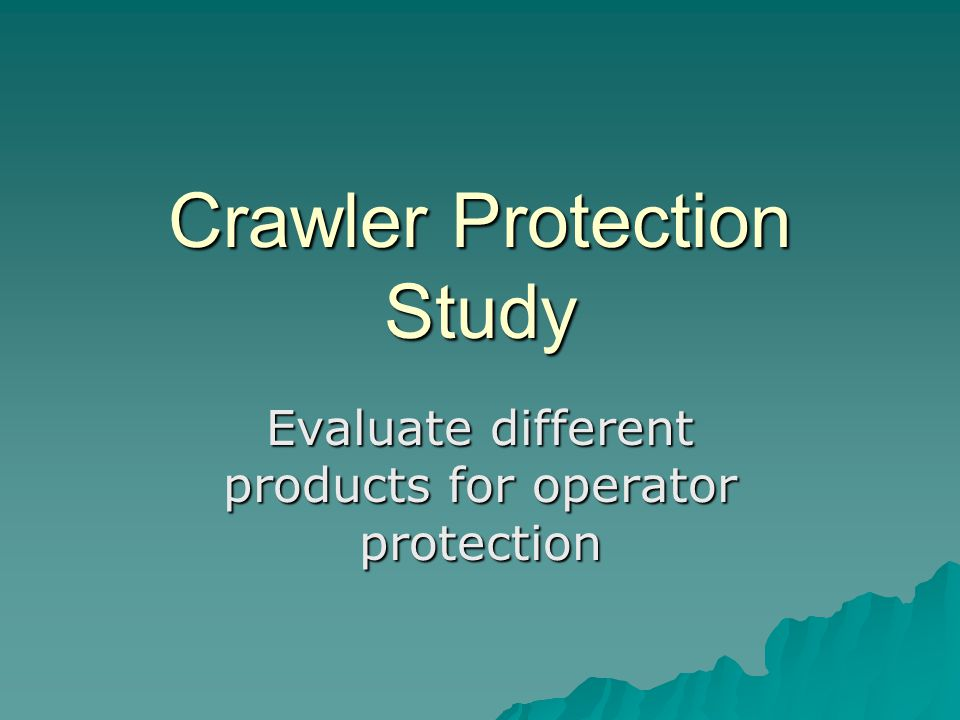 Crawler Protection Study Evaluate different products for operator protection