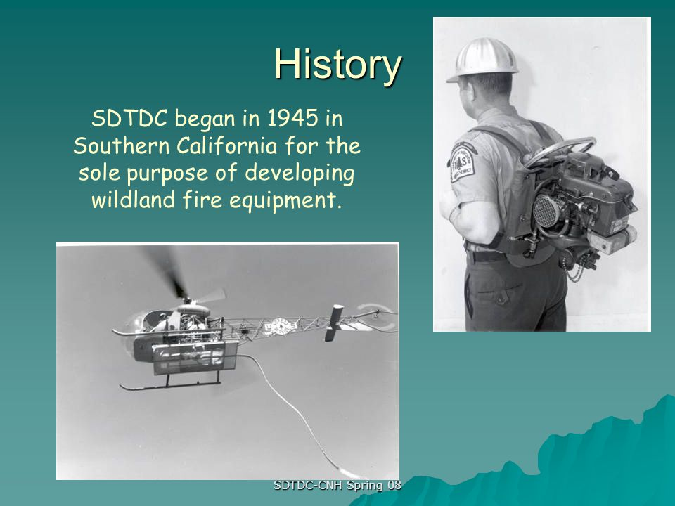 SDTDC-CNH Spring 08 History SDTDC began in 1945 in Southern California for the sole purpose of developing wildland fire equipment.
