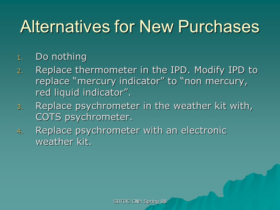SDTDC-CNH Spring 08 Alternatives for New Purchases 1. Do nothing 2. Replace thermometer in the IPD. Modify IPD to replace mercury indicator to non mer
