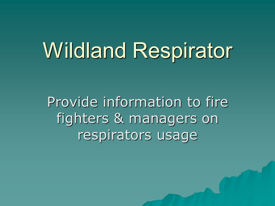Wildland Respirator Provide information to fire fighters & managers on respirators usage