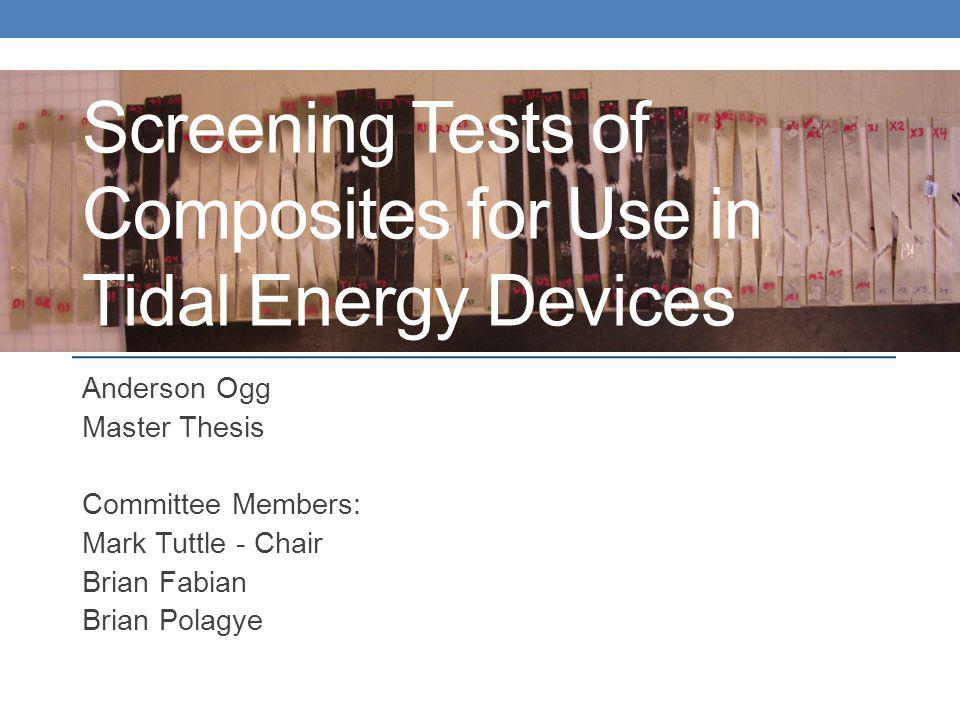 Screening Tests of Composites for Use in Tidal Energy Devices Anderson Ogg Master Thesis Committee Members: Mark Tuttle - Chair Brian Fabian Brian Polagye