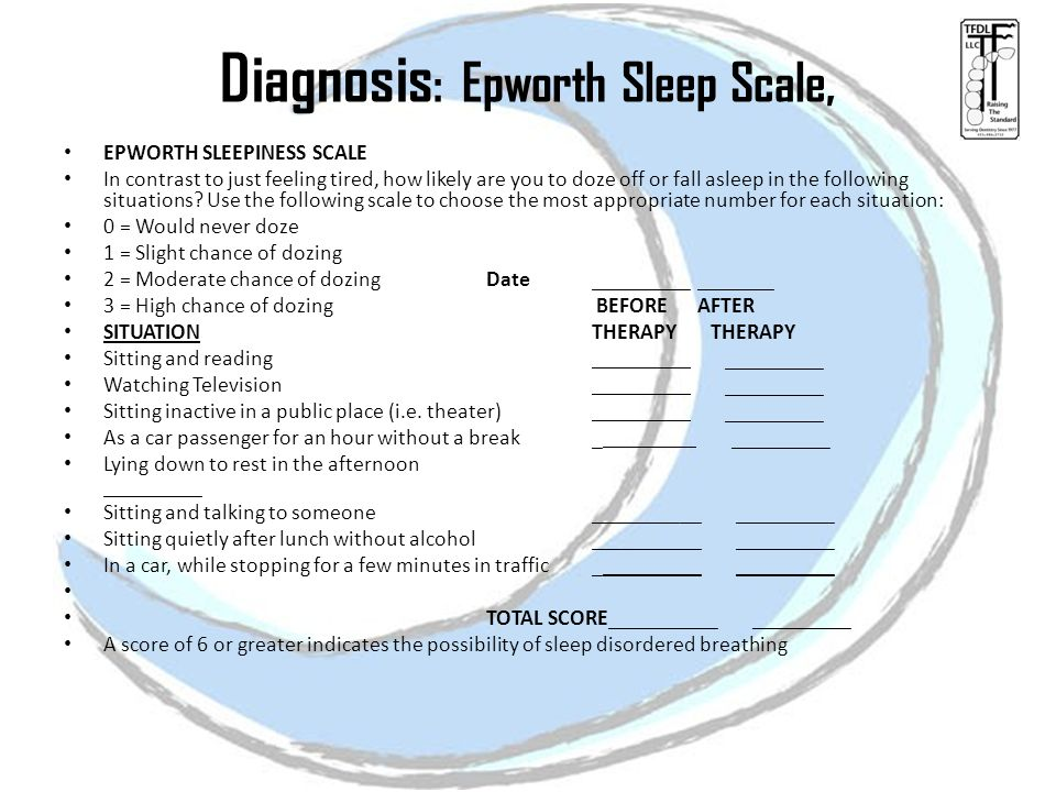 Diagnosis : Epworth Sleep Scale, EPWORTH SLEEPINESS SCALE In contrast to just feeling tired, how likely are you to doze off or fall asleep in the following situations.