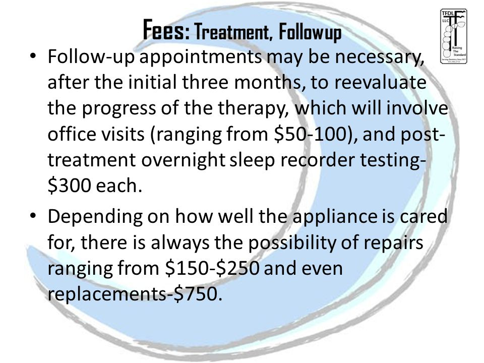 Fees: Treatment, Followup Follow-up appointments may be necessary, after the initial three months, to reevaluate the progress of the therapy, which will involve office visits (ranging from $50-100), and post- treatment overnight sleep recorder testing- $300 each.