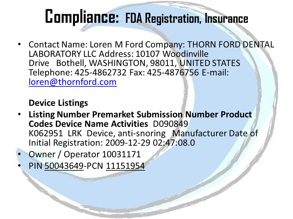 Compliance: FDA Registration, Insurance Contact Name: Loren M Ford Company: THORN FORD DENTAL LABORATORY LLC Address: 10107 Woodinville Drive Bothell, WASHINGTON, 98011, UNITED STATES Telephone: 425-4862732 Fax: 425-4876756 E-mail: loren@thornford.com loren@thornford.com Device Listings Listing Number Premarket Submission Number Product Codes Device Name Activities D090849 K062951 LRK Device, anti-snoring Manufacturer Date of Initial Registration: 2009-12-29 02:47:08.0 Owner / Operator 10031171 PIN 50043649-PCN 11151954