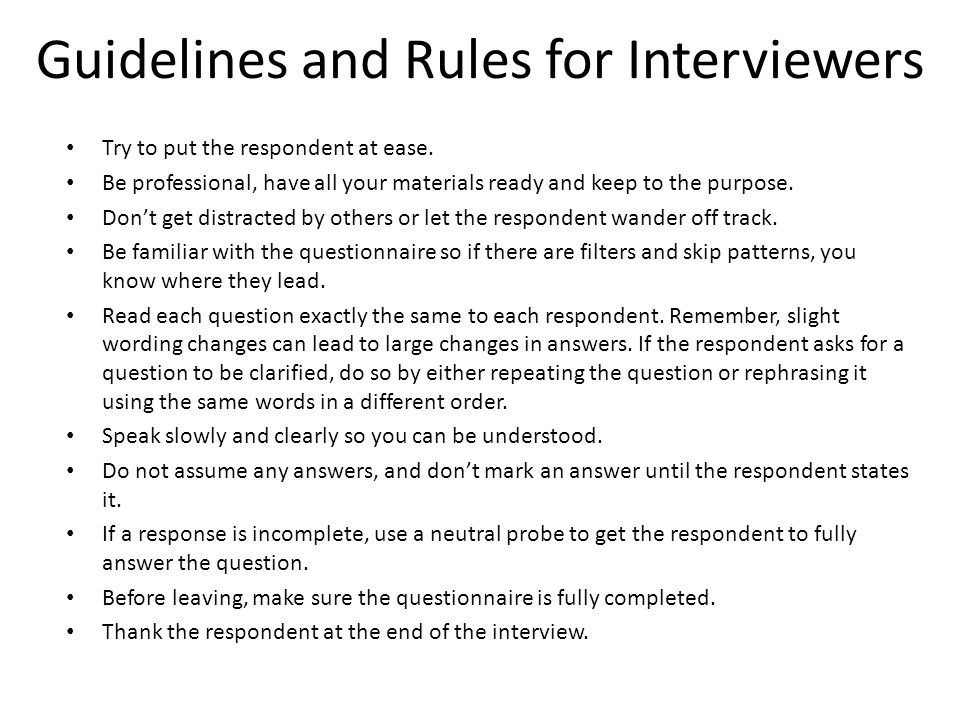 Guidelines and Rules for Interviewers Try to put the respondent at ease.