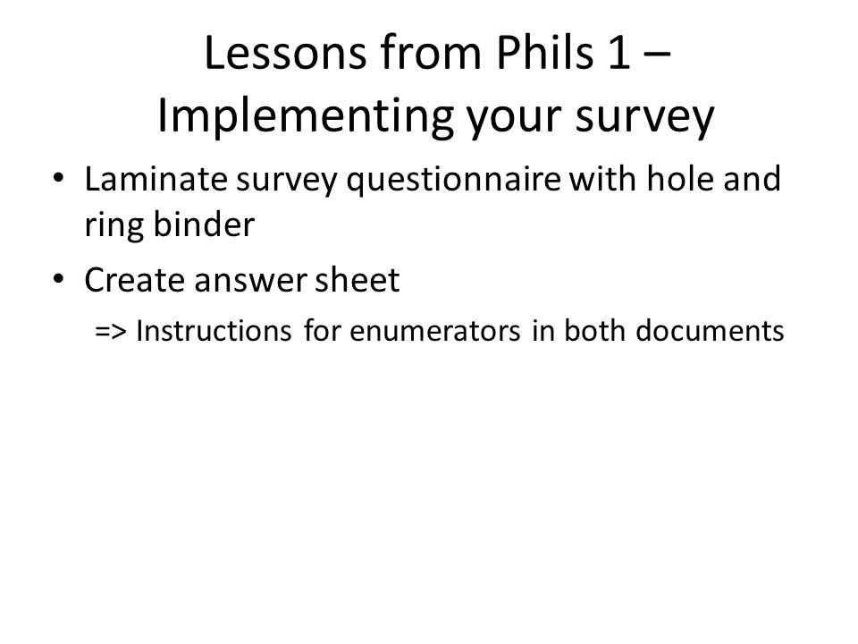Laminate survey questionnaire with hole and ring binder Create answer sheet => Instructions for enumerators in both documents Lessons from Phils 1 – Implementing your survey
