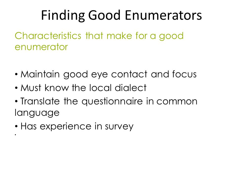 Finding Good Enumerators Characteristics that make for a good enumerator Maintain good eye contact and focus Must know the local dialect Translate the questionnaire in common language Has experience in survey