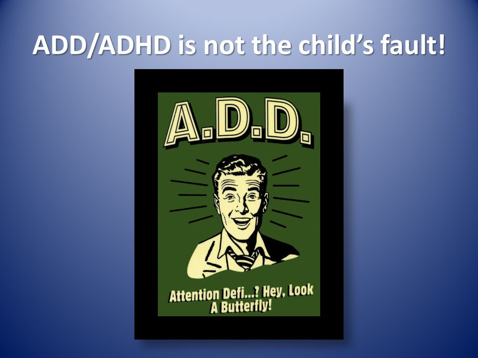 ADD/ADHD is not the childs fault!