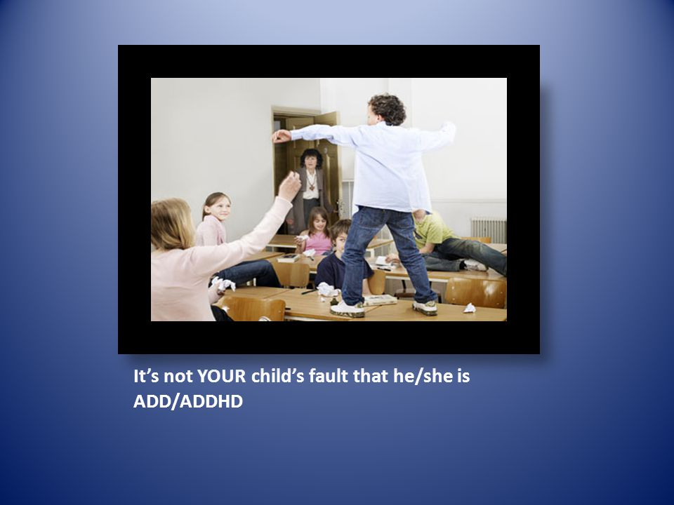 Its not YOUR childs fault that he/she is ADD/ADDHD