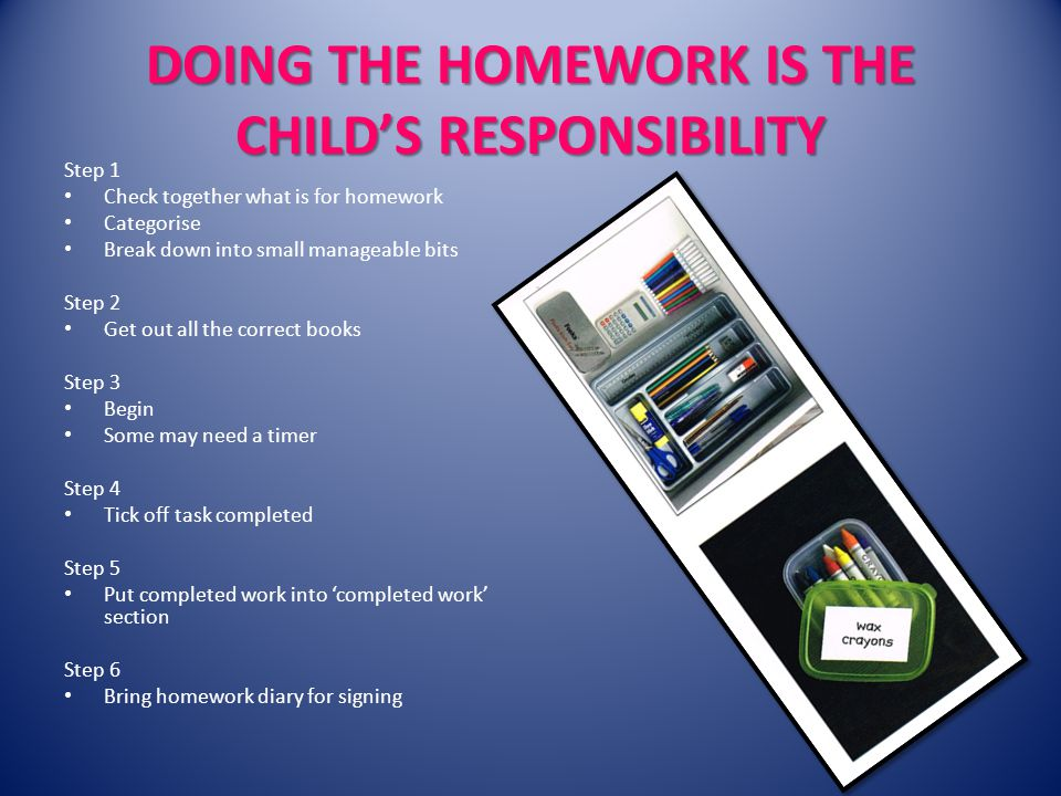DOING THE HOMEWORK IS THE CHILDS RESPONSIBILITY Step 1 Check together what is for homework Categorise Break down into small manageable bits Step 2 Get out all the correct books Step 3 Begin Some may need a timer Step 4 Tick off task completed Step 5 Put completed work into completed work section Step 6 Bring homework diary for signing