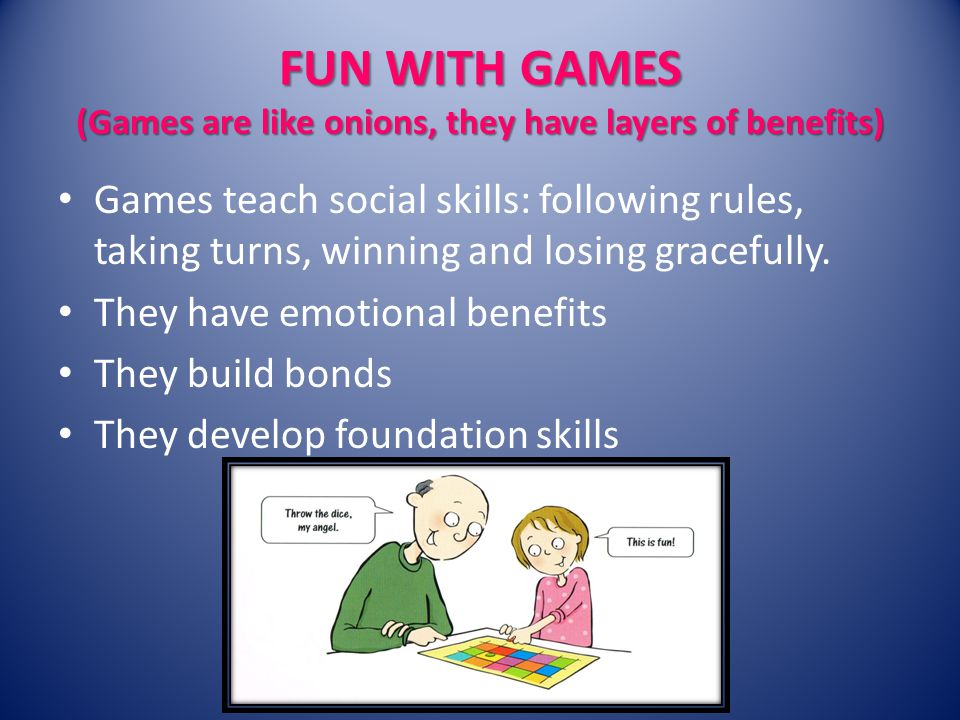 FUN WITH GAMES (Games are like onions, they have layers of benefits) Games teach social skills: following rules, taking turns, winning and losing gracefully.