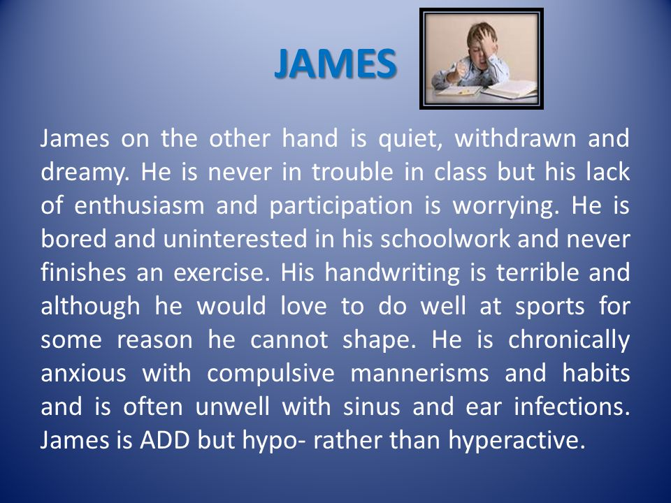 JAMES James on the other hand is quiet, withdrawn and dreamy.