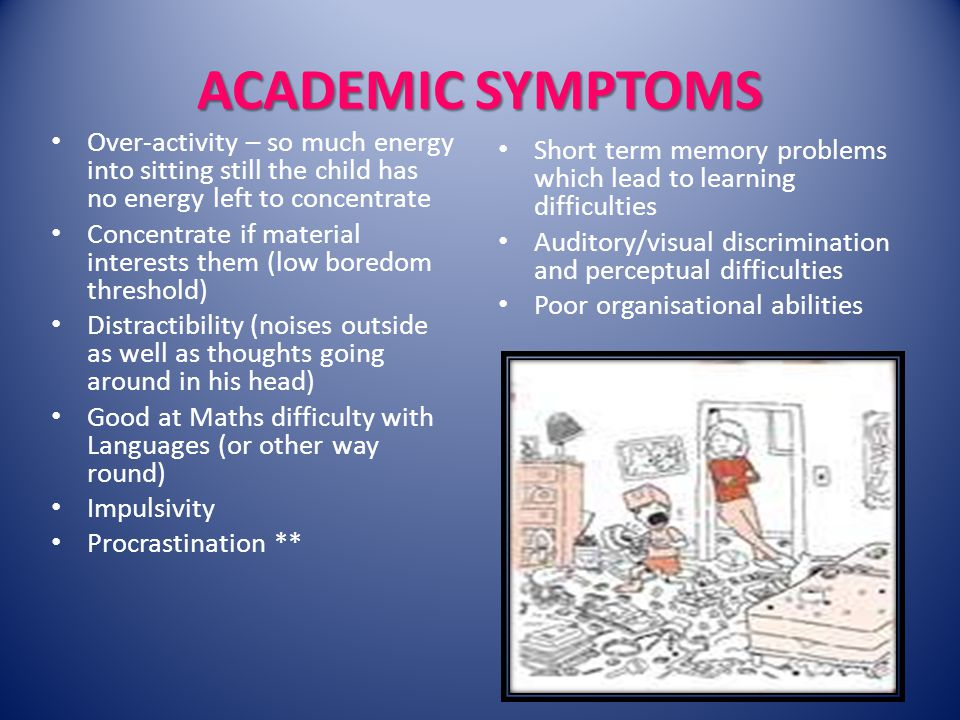 ACADEMIC SYMPTOMS Over-activity – so much energy into sitting still the child has no energy left to concentrate Concentrate if material interests them (low boredom threshold) Distractibility (noises outside as well as thoughts going around in his head) Good at Maths difficulty with Languages (or other way round) Impulsivity Procrastination ** Short term memory problems which lead to learning difficulties Auditory/visual discrimination and perceptual difficulties Poor organisational abilities