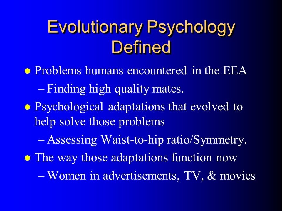 Evolutionary Psychology Defined l Problems humans encountered in the EEA –Finding high quality mates. l Psychological adaptations that evolved to help