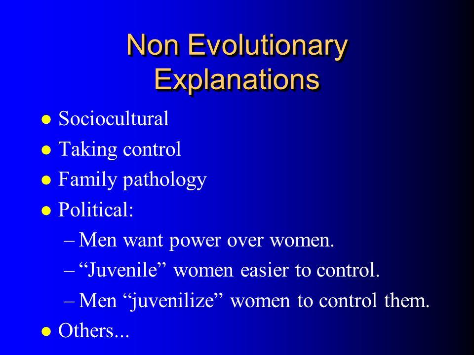 Non Evolutionary Explanations l Sociocultural l Taking control l Family pathology l Political: –Men want power over women. –Juvenile women easier to c