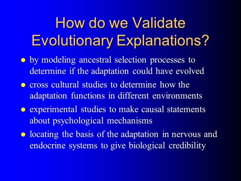 How do we Validate Evolutionary Explanations? l by modeling ancestral selection processes to determine if the adaptation could have evolved l cross cu
