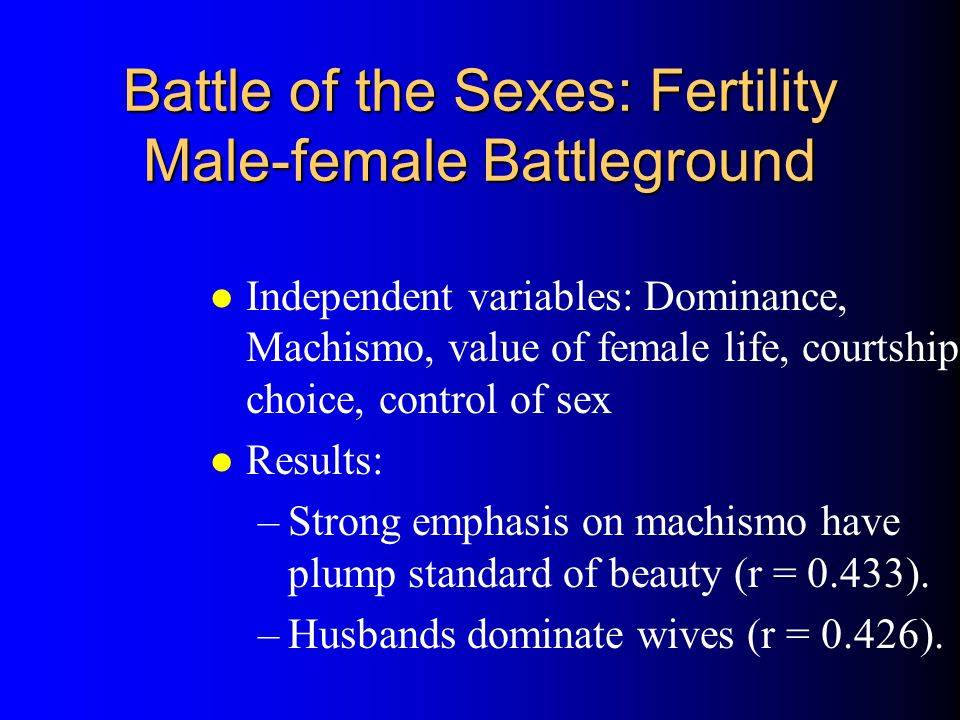 Battle of the Sexes: Fertility Male-female Battleground l Independent variables: Dominance, Machismo, value of female life, courtship choice, control