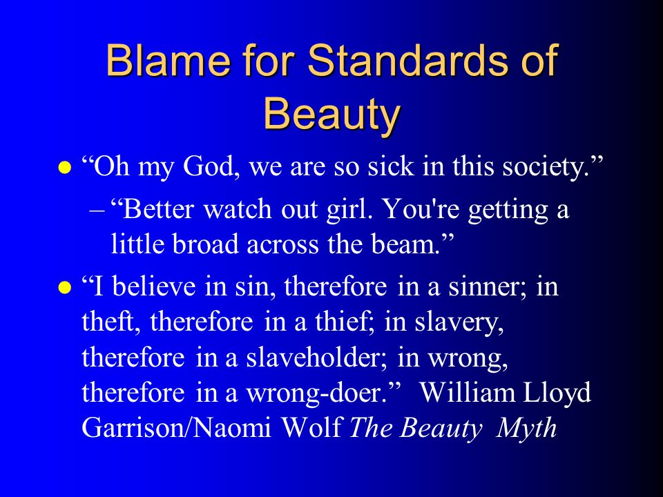 Blame for Standards of Beauty l Oh my God, we are so sick in this society. –Better watch out girl. You're getting a little broad across the beam. l I