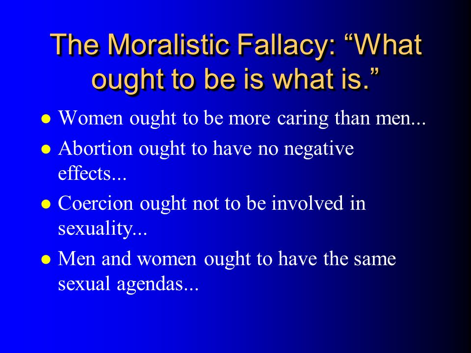 The Moralistic Fallacy: What ought to be is what is. l Women ought to be more caring than men... l Abortion ought to have no negative effects... l Coe