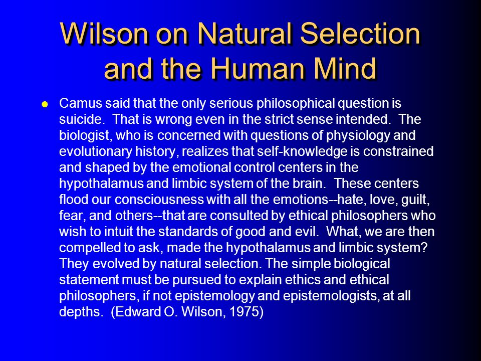 Wilson on Natural Selection and the Human Mind Camus said that the only serious philosophical question is suicide. That is wrong even in the strict se