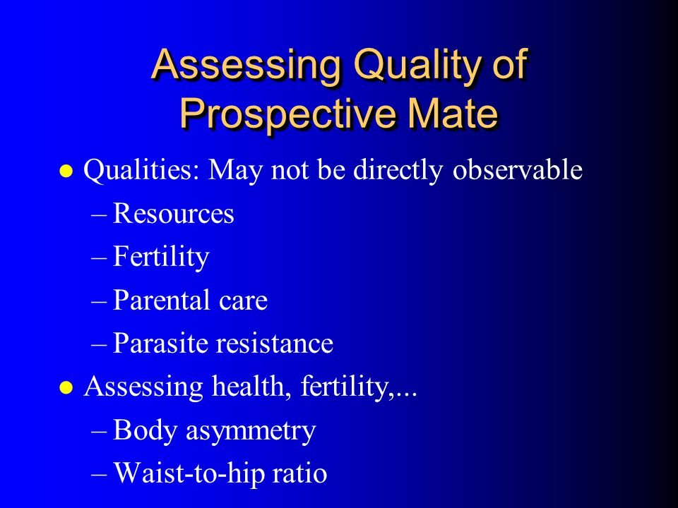 Assessing Quality of Prospective Mate l Qualities: May not be directly observable –Resources –Fertility –Parental care –Parasite resistance l Assessin
