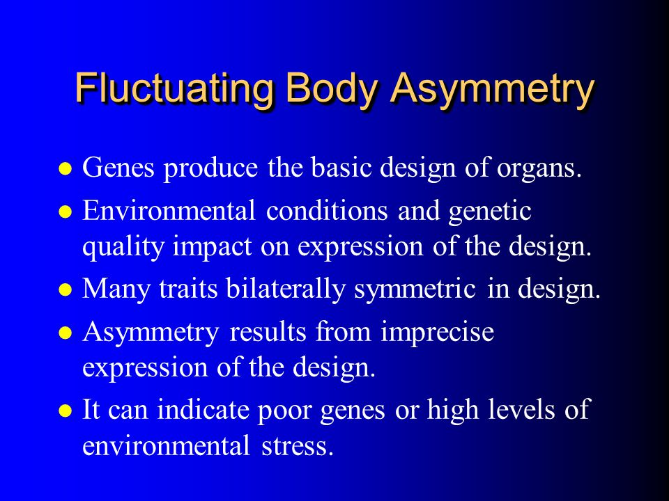 Fluctuating Body Asymmetry l Genes produce the basic design of organs. l Environmental conditions and genetic quality impact on expression of the desi
