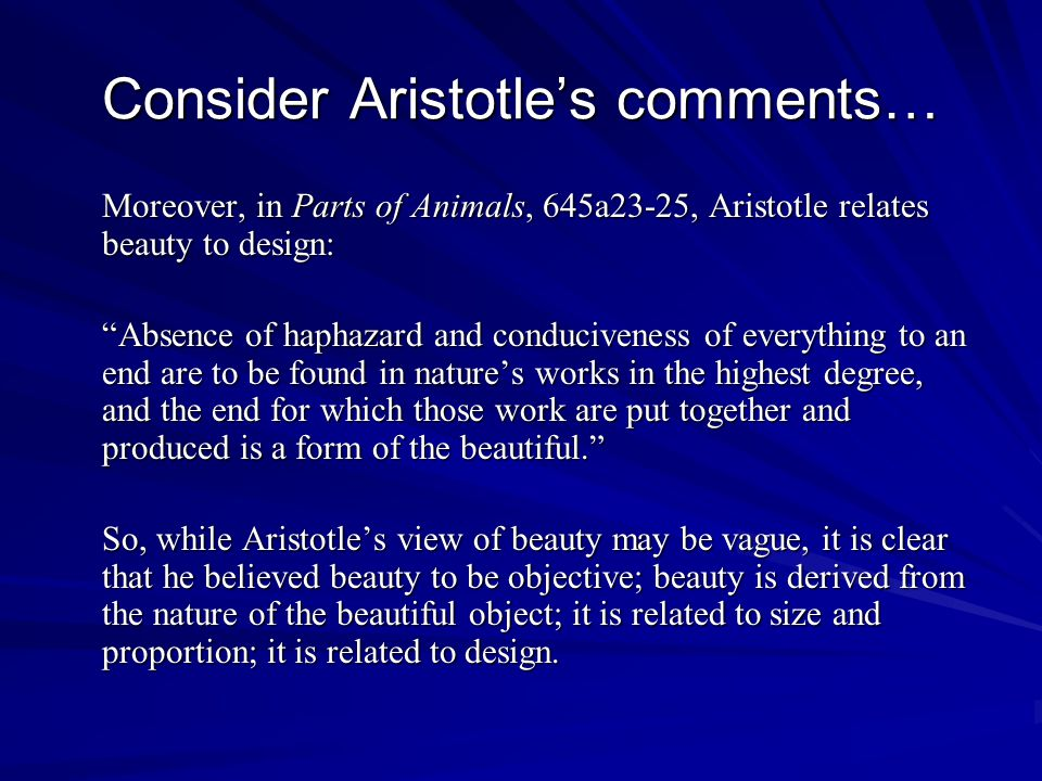 Consider Aristotles comments… Moreover, in Parts of Animals, 645a23-25, Aristotle relates beauty to design: Absence of haphazard and conduciveness of everything to an end are to be found in natures works in the highest degree, and the end for which those work are put together and produced is a form of the beautiful.