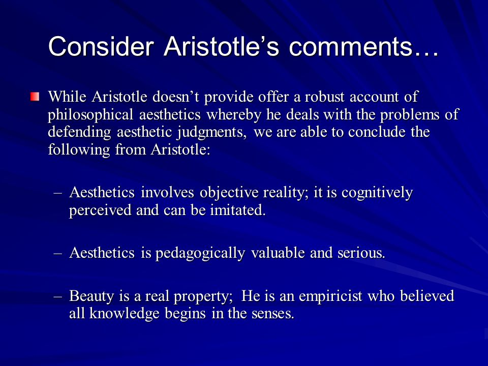 Consider Aristotles comments… While Aristotle doesnt provide offer a robust account of philosophical aesthetics whereby he deals with the problems of defending aesthetic judgments, we are able to conclude the following from Aristotle: –Aesthetics involves objective reality; it is cognitively perceived and can be imitated.
