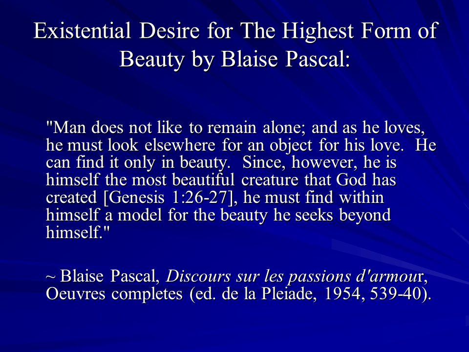 Existential Desire for The Highest Form of Beauty by Blaise Pascal: Man does not like to remain alone; and as he loves, he must look elsewhere for an object for his love.